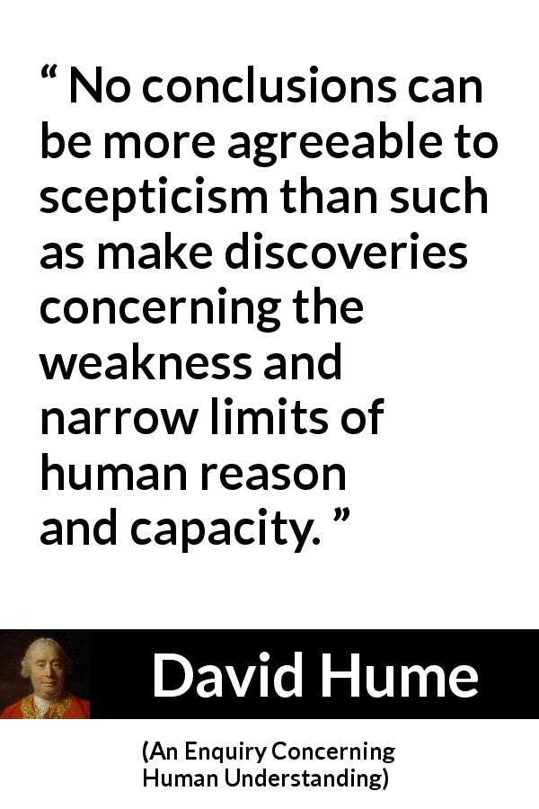 "David Hume about reason (""An Enquiry Concerning Human Understanding"", 1748) - No conclusions can be more agreeable to scepticism than such as make discoveries concerning the weakness and narrow limits of human reason and capacity."
