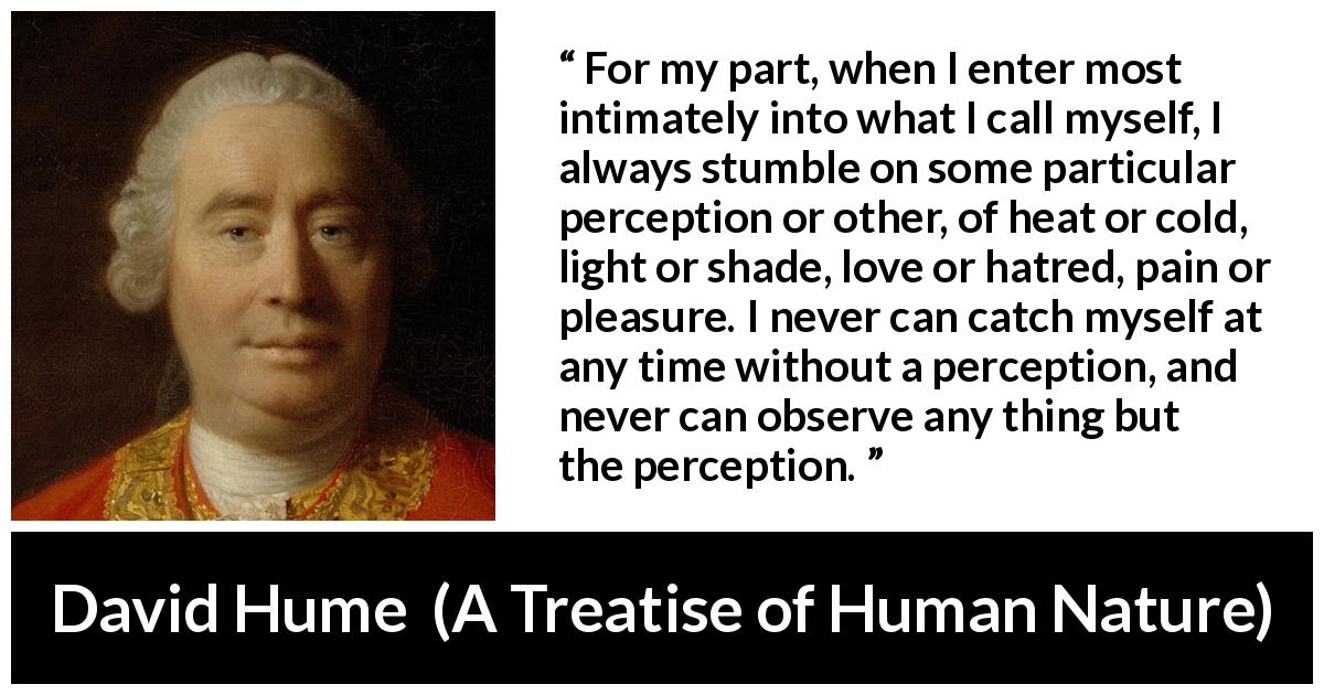 "David Hume about self (""A Treatise of Human Nature"", 1738) - For my part, when I enter most intimately into what I call myself, I always stumble on some particular perception or other, of heat or cold, light or shade, love or hatred, pain or pleasure. I never can catch myself at any time without a perception, and never can observe any thing but the perception."