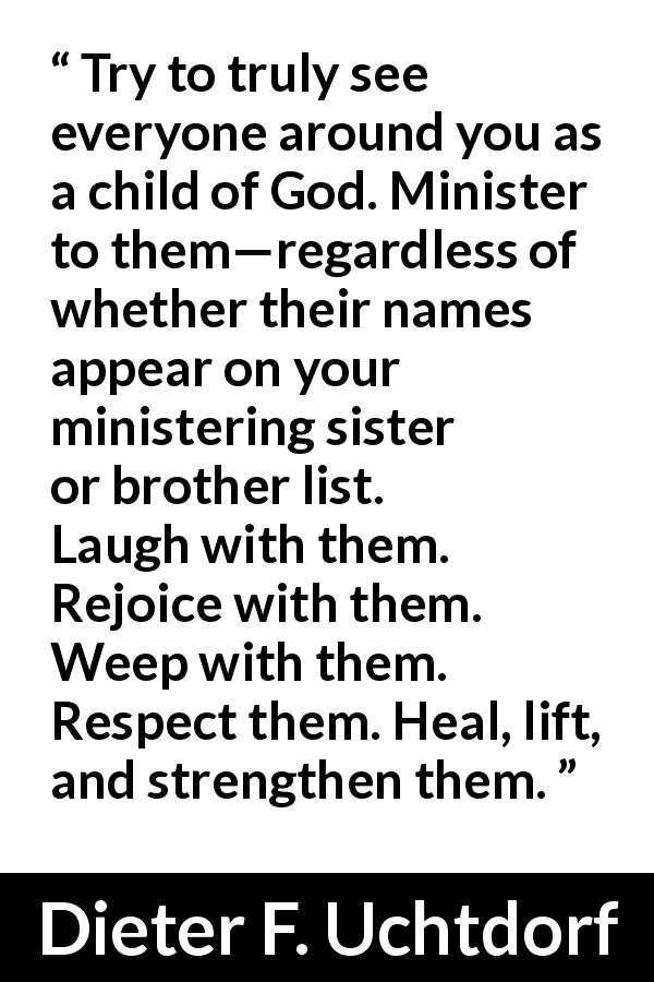 Dieter F. Uchtdorf quote - Try to truly see everyone around you as a child of God. Minister to them—regardless of whether their names appear on your ministering sister or brother list.