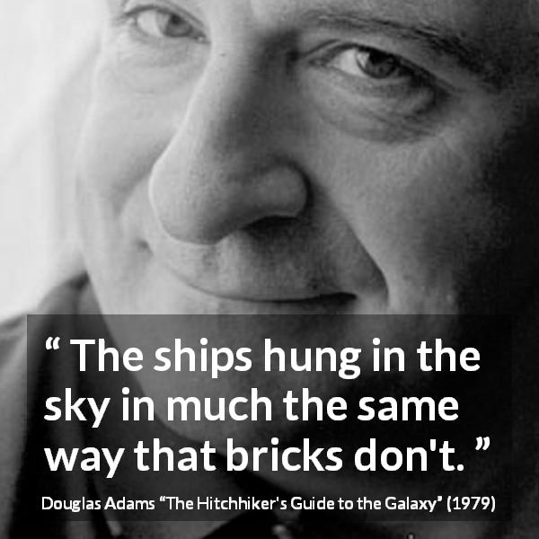"Douglas Adams about flying (""The Hitchhiker's Guide to the Galaxy"", 1979) - The ships hung in the sky in much the same way that bricks don't."