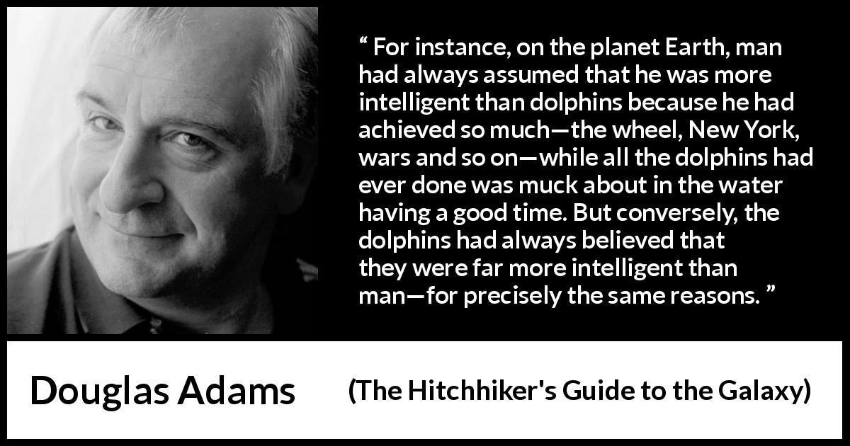 "Douglas Adams about intelligence (""The Hitchhiker's Guide to the Galaxy"", 1979) - For instance, on the planet Earth, man had always assumed that he was more intelligent than dolphins because he had achieved so much—the wheel, New York, wars and so on—while all the dolphins had ever done was muck about in the water having a good time. But conversely, the dolphins had always believed that they were far more intelligent than man—for precisely the same reasons."