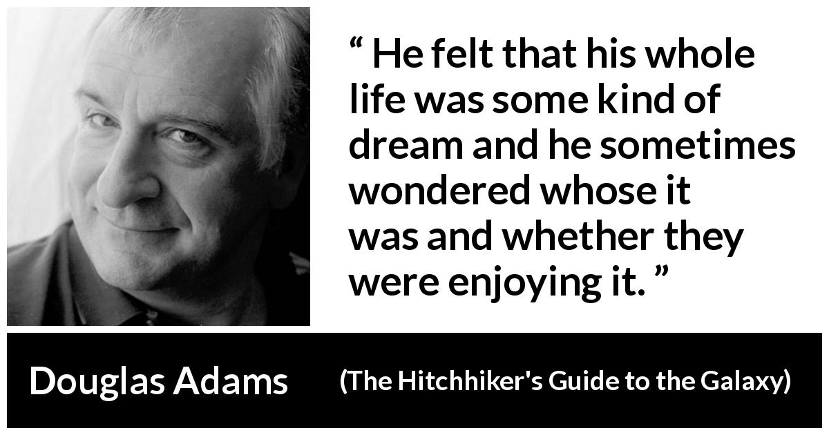 "Douglas Adams about life (""The Hitchhiker's Guide to the Galaxy"", 1979) - He felt that his whole life was some kind of dream and he sometimes wondered whose it was and whether they were enjoying it."