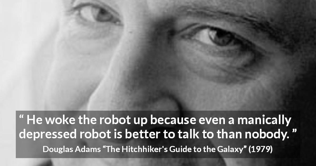 "Douglas Adams about loneliness (""The Hitchhiker's Guide to the Galaxy"", 1979) - He woke the robot up because even a manically depressed robot is better to talk to than nobody."