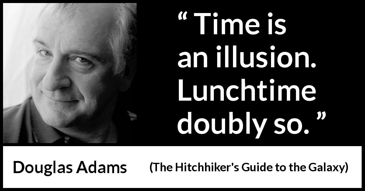 "Douglas Adams about time (""The Hitchhiker's Guide to the Galaxy"", 1979) - Time is an illusion. Lunchtime doubly so."