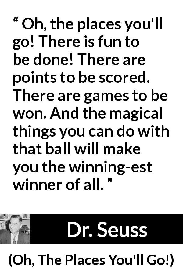 Dr. Seuss - Oh, The Places You'll Go! - Oh, the places you'll go! There is fun to be done! There are points to be scored. There are games to be won. And the magical things you can do with that ball will make you the winning-est winner of all.