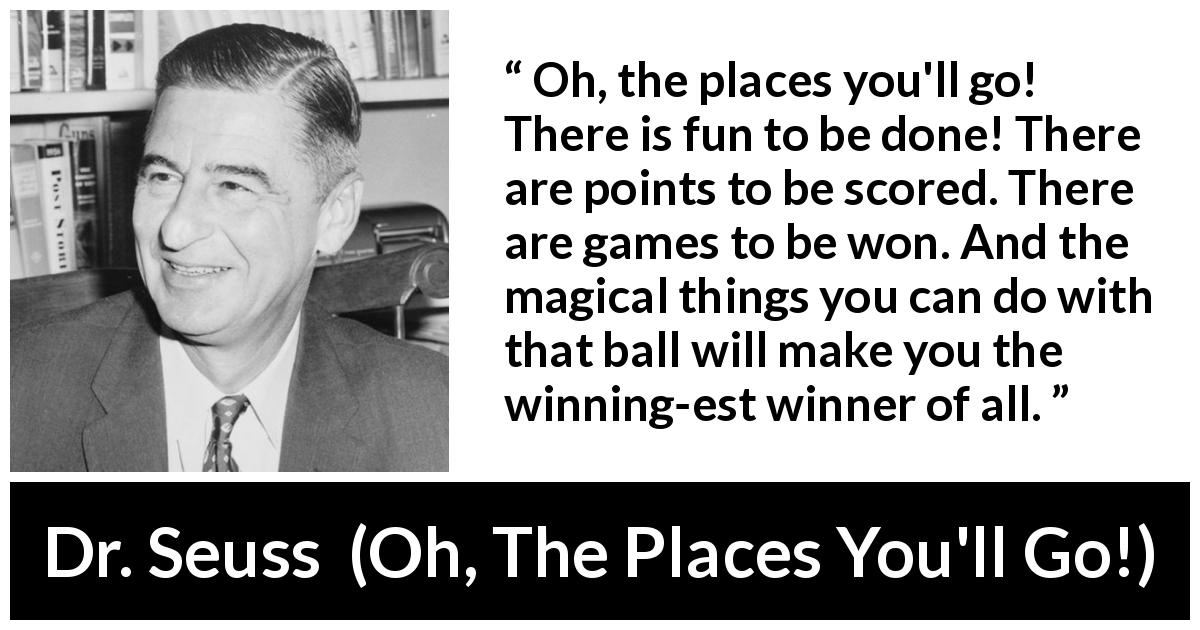 Dr. Seuss quote about fun from Oh, The Places You'll Go! (1990) - Oh, the places you'll go! There is fun to be done! There are points to be scored. There are games to be won. And the magical things you can do with that ball will make you the winning-est winner of all.