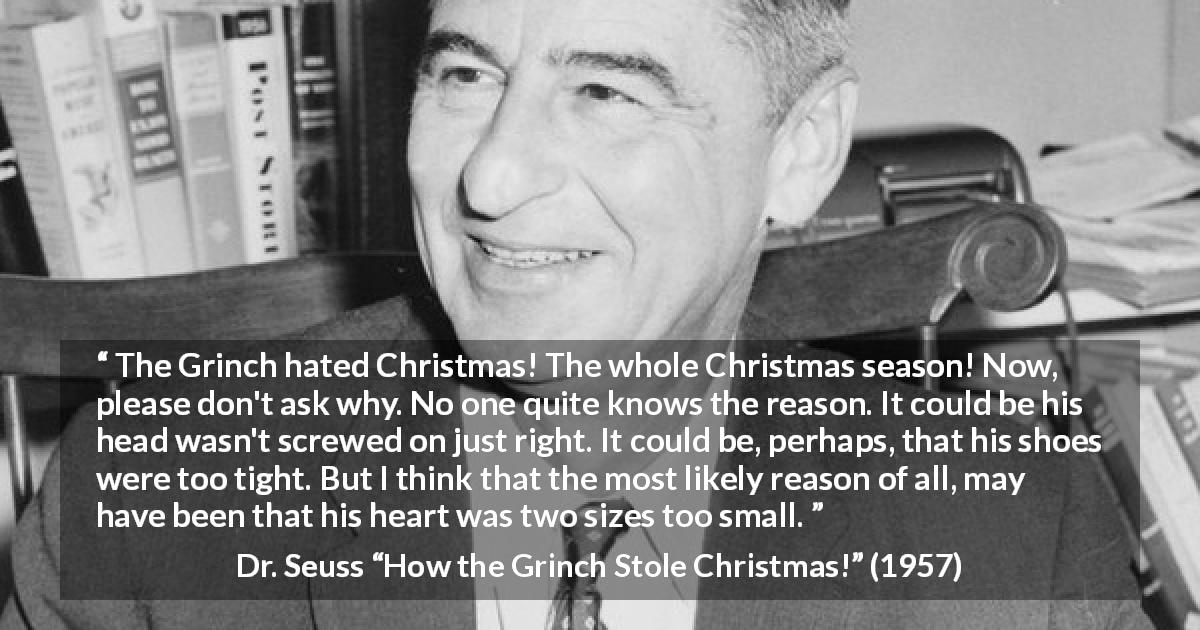 "Dr. Seuss about heart (""How the Grinch Stole Christmas!"", 1957) - The Grinch hated Christmas! The whole Christmas season! Now, please don't ask why. No one quite knows the reason. It could be his head wasn't screwed on just right. It could be, perhaps, that his shoes were too tight. But I think that the most likely reason of all, may have been that his heart was two sizes too small."