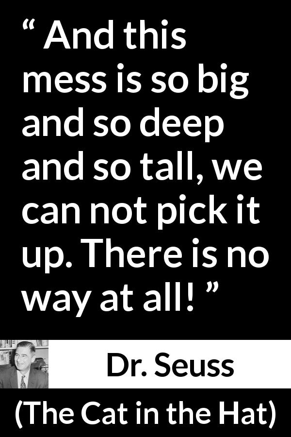 "Dr. Seuss about housekeeping (""The Cat in the Hat"", 1957) - And this mess is so big and so deep and so tall, we can not pick it up. There is no way at all!"