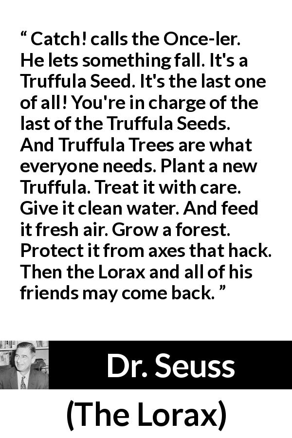 "Dr. Seuss about seed (""The Lorax"", 1971) - Catch! calls the Once-ler. He lets something fall. It's a Truffula Seed. It's the last one of all! You're in charge of the last of the Truffula Seeds. And Truffula Trees are what everyone needs. Plant a new Truffula. Treat it with care. Give it clean water. And feed it fresh air. Grow a forest. Protect it from axes that hack. Then the Lorax and all of his friends may come back."