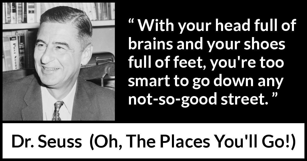 Dr. Seuss quote about smart from Oh, The Places You'll Go! (1990) - With your head full of brains and your shoes full of feet, you're too smart to go down any not-so-good street.