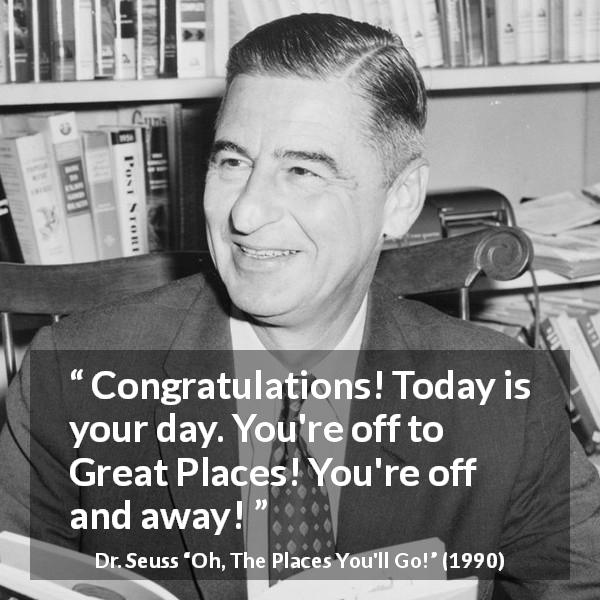 Dr. Seuss quote about success from Oh, The Places You'll Go! (1990) - Congratulations! Today is your day. You're off to Great Places! You're off and away!