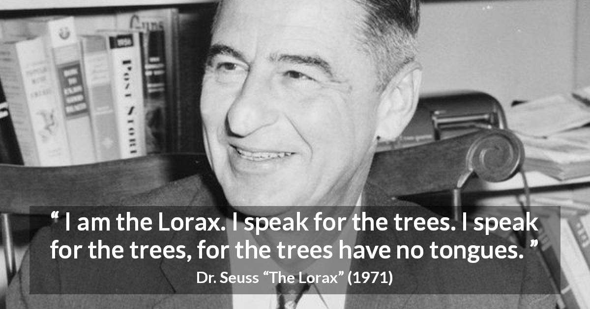 "Dr. Seuss about tongue (""The Lorax"", 1971) - I am the Lorax. I speak for the trees. I speak for the trees, for the trees have no tongues."
