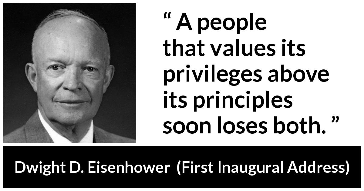 "Dwight D. Eisenhower about principles (""First Inaugural Address"", 1953) - A people that values its privileges above its principles soon loses both."