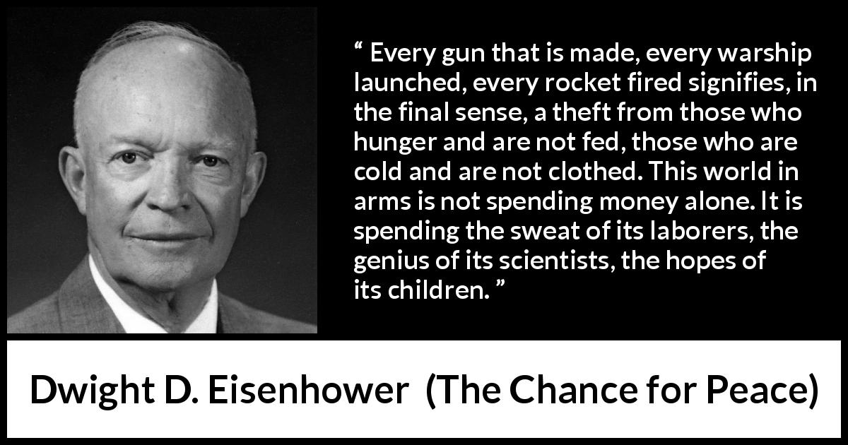 "Dwight D. Eisenhower about weapons (""The Chance for Peace"", 1953) - Every gun that is made, every warship launched, every rocket fired signifies, in the final sense, a theft from those who hunger and are not fed, those who are cold and are not clothed. This world in arms is not spending money alone. It is spending the sweat of its laborers, the genius of its scientists, the hopes of its children."