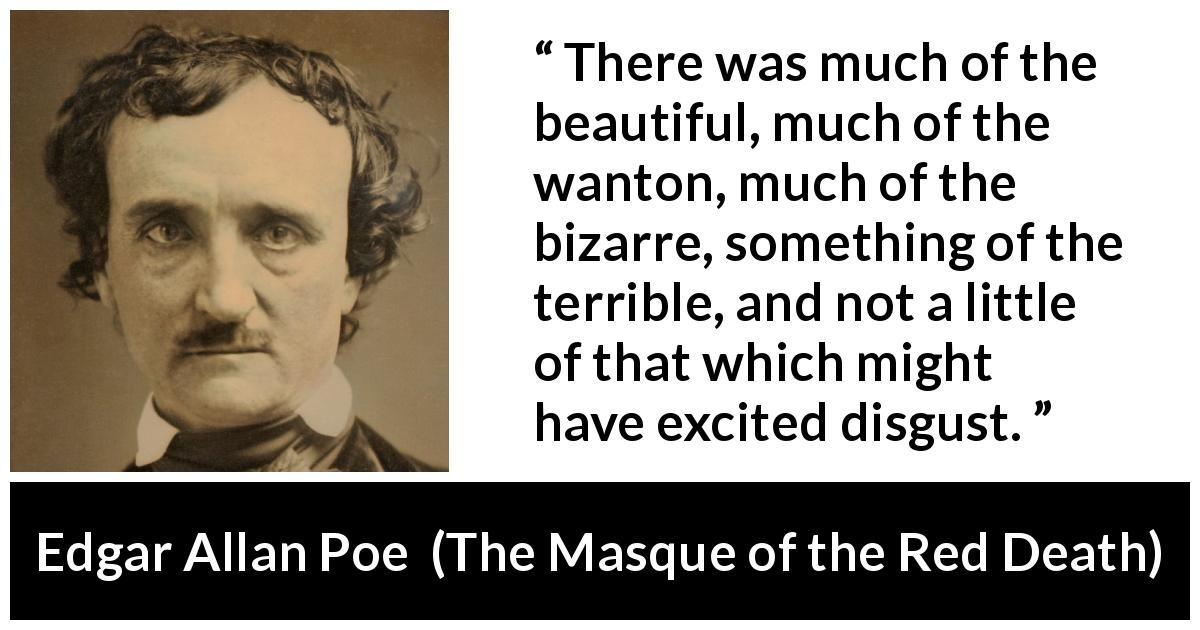 "Edgar Allan Poe about beauty (""The Masque of the Red Death"", 1842) - There was much of the beautiful, much of the wanton, much of the bizarre, something of the terrible, and not a little of that which might have excited disgust."