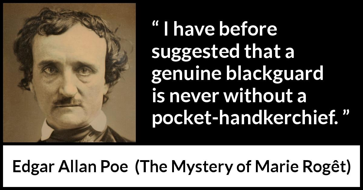 "Edgar Allan Poe about blackguard (""The Mystery of Marie Rogêt"", 1842) - I have before suggested that a genuine blackguard is never without a pocket-handkerchief."