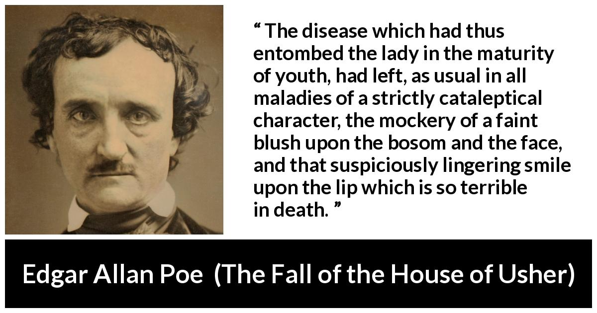 "Edgar Allan Poe about death (""The Fall of the House of Usher"", 1839) - The disease which had thus entombed the lady in the maturity of youth, had left, as usual in all maladies of a strictly cataleptical character, the mockery of a faint blush upon the bosom and the face, and that suspiciously lingering smile upon the lip which is so terrible in death."