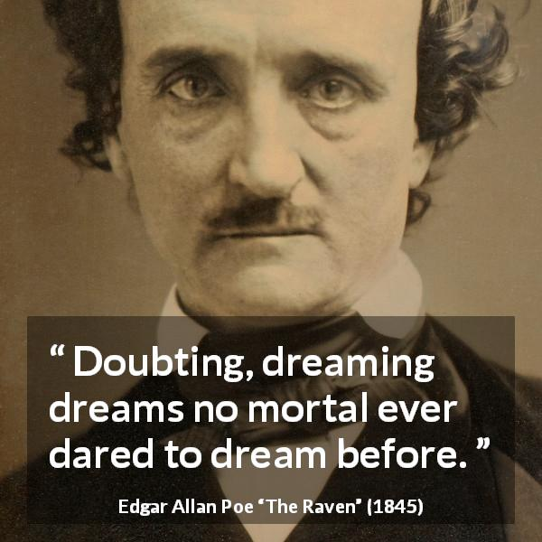 "Edgar Allan Poe about dream (""The Raven"", 1845) - Doubting, dreaming dreams no mortal ever dared to dream before."