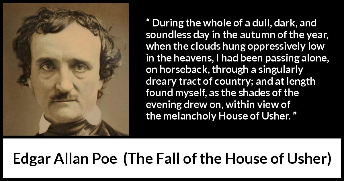 Edgar Allan Poe - The Fall of the House of Usher - During the whole of a dull, dark, and soundless day in the autumn of the year, when the clouds hung oppressively low in the heavens, I had been passing alone, on horseback, through a singularly dreary tract of country; and at length found myself, as the shades of the evening drew on, within view of the melancholy House of Usher.