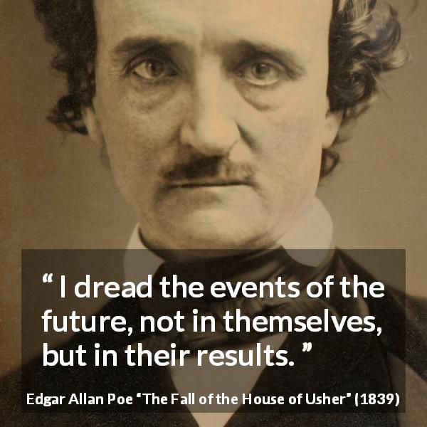 "Edgar Allan Poe about fear (""The Fall of the House of Usher"", 1839) - I dread the events of the future, not in themselves, but in their results."