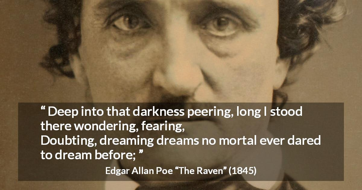 "Edgar Allan Poe about fear (""The Raven"", 1845) - Deep into that darkness peering, long I stood there wondering, fearing,