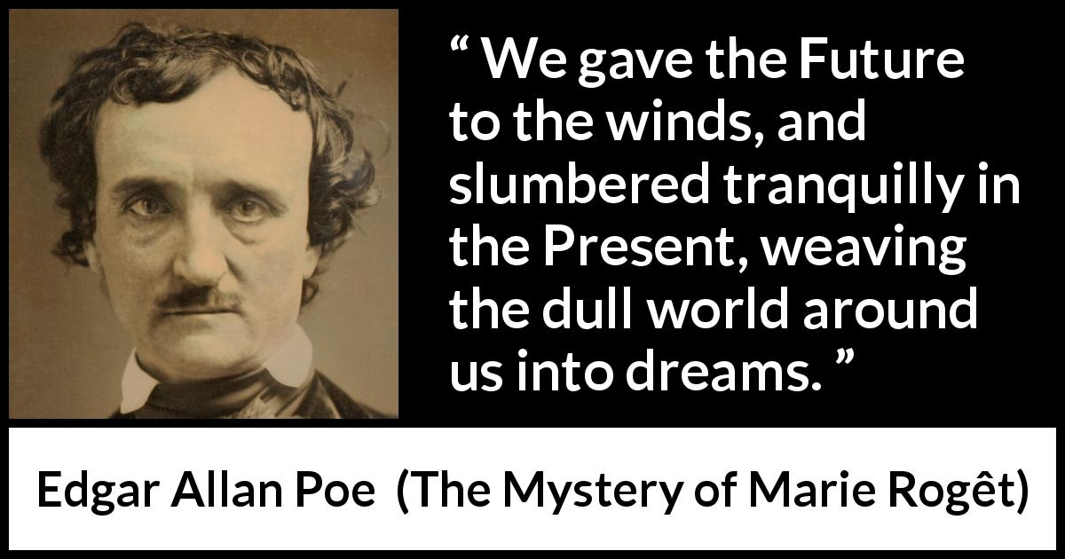"Edgar Allan Poe about future (""The Mystery of Marie Rogêt"", 1842) - We gave the Future to the winds, and slumbered tranquilly in the Present, weaving the dull world around us into dreams."