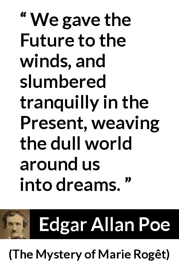 Edgar Allan Poe - The Mystery of Marie Rogêt - We gave the Future to the winds, and slumbered tranquilly in the Present, weaving the dull world around us into dreams.