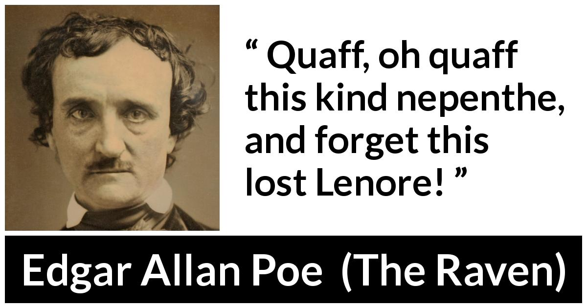 "Edgar Allan Poe about grief (""The Raven"", 1845) - Quaff, oh quaff this kind nepenthe, and forget this lost Lenore!"