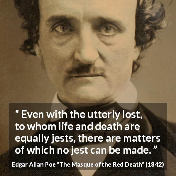 "Edgar Allan Poe about joke (""The Masque of the Red Death"", 1842) - Even with the utterly lost, to whom life and death are equally jests, there are matters of which no jest can be made."