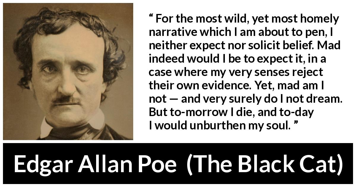 Edgar Allan Poe - The Black Cat - For the most wild, yet most homely narrative which I am about to pen, I neither expect nor solicit belief. Mad indeed would I be to expect it, in a case where my very senses reject their own evidence. Yet, mad am I not — and very surely do I not dream. But to-morrow I die, and to-day I would unburthen my soul.