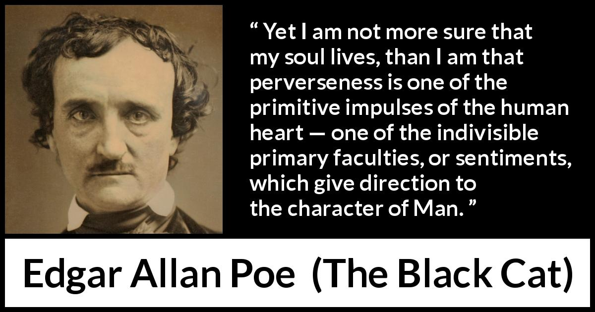 "Edgar Allan Poe about men (""The Black Cat"", 1843) - Yet I am not more sure that my soul lives, than I am that perverseness is one of the primitive impulses of the human heart — one of the indivisible primary faculties, or sentiments, which give direction to the character of Man."