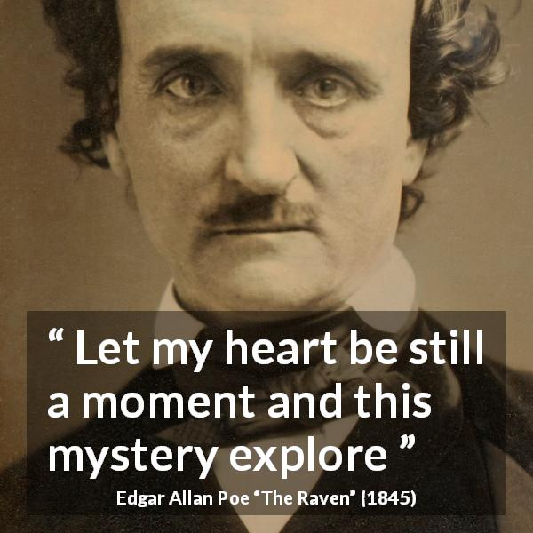 "Edgar Allan Poe about mystery (""The Raven"", 1845) - Let my heart be still a moment and this mystery explore"