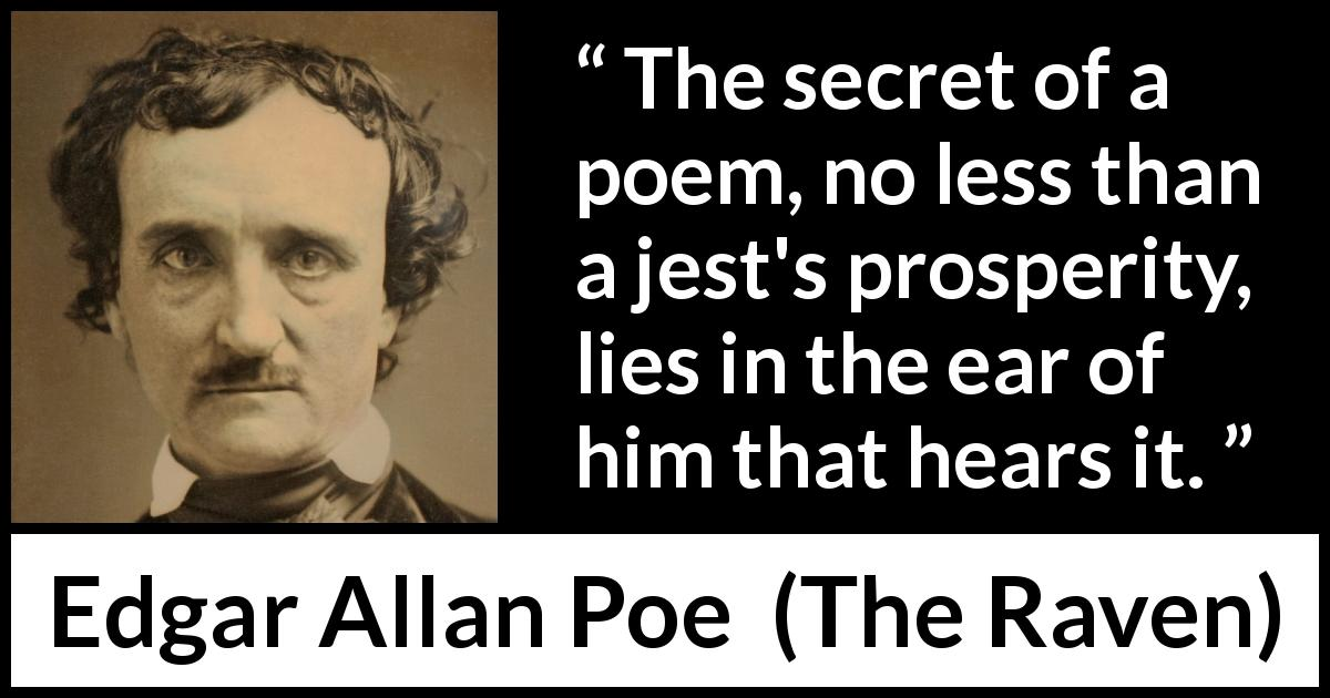 Edgar Allan Poe quote about poetry from The Raven (1845) - The secret of a poem, no less than a jest's prosperity, lies in the ear of him that hears it.