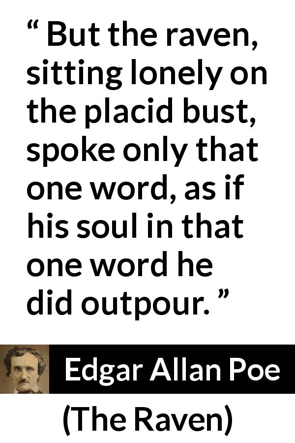 "Edgar Allan Poe about raven (""The Raven"", 1845) - But the raven, sitting lonely on the placid bust, spoke only that one word, as if his soul in that one word he did outpour."