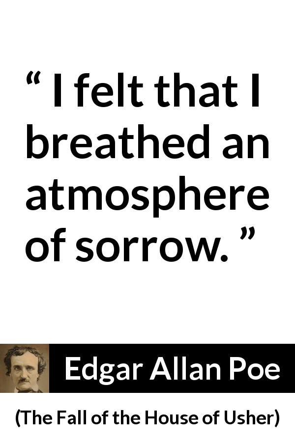 Edgar Allan Poe quote about sadness from The Fall of the House of Usher (1839) - I felt that I breathed an atmosphere of sorrow.