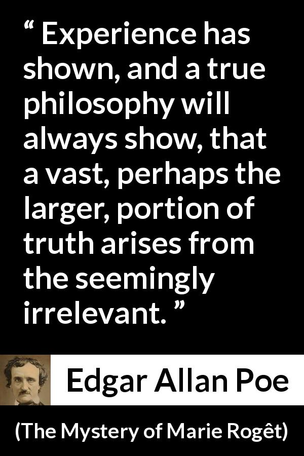 Edgar Allan Poe quote about truth from The Mystery of Marie Rogêt (1842) - Experience has shown, and a true philosophy will always show, that a vast, perhaps the larger, portion of truth arises from the seemingly irrelevant.