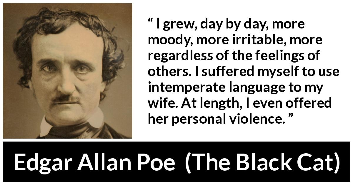 "Edgar Allan Poe about violence (""The Black Cat"", 1843) - I grew, day by day, more moody, more irritable, more regardless of the feelings of others. I suffered myself to use intemperate language to my wife. At length, I even offered her personal violence."