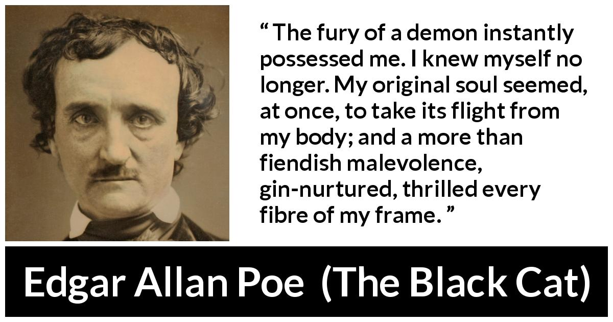 Edgar Allan Poe quote about violence from The Black Cat (1843) - The fury of a demon instantly possessed me. I knew myself no longer. My original soul seemed, at once, to take its flight from my body; and a more than fiendish malevolence, gin-nurtured, thrilled every fibre of my frame.