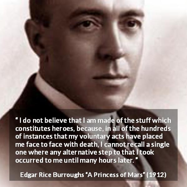 "Edgar Rice Burroughs about acts (""A Princess of Mars"", 1912) - I do not believe that I am made of the stuff which constitutes heroes, because, in all of the hundreds of instances that my voluntary acts have placed me face to face with death, I cannot recall a single one where any alternative step to that I took occurred to me until many hours later."
