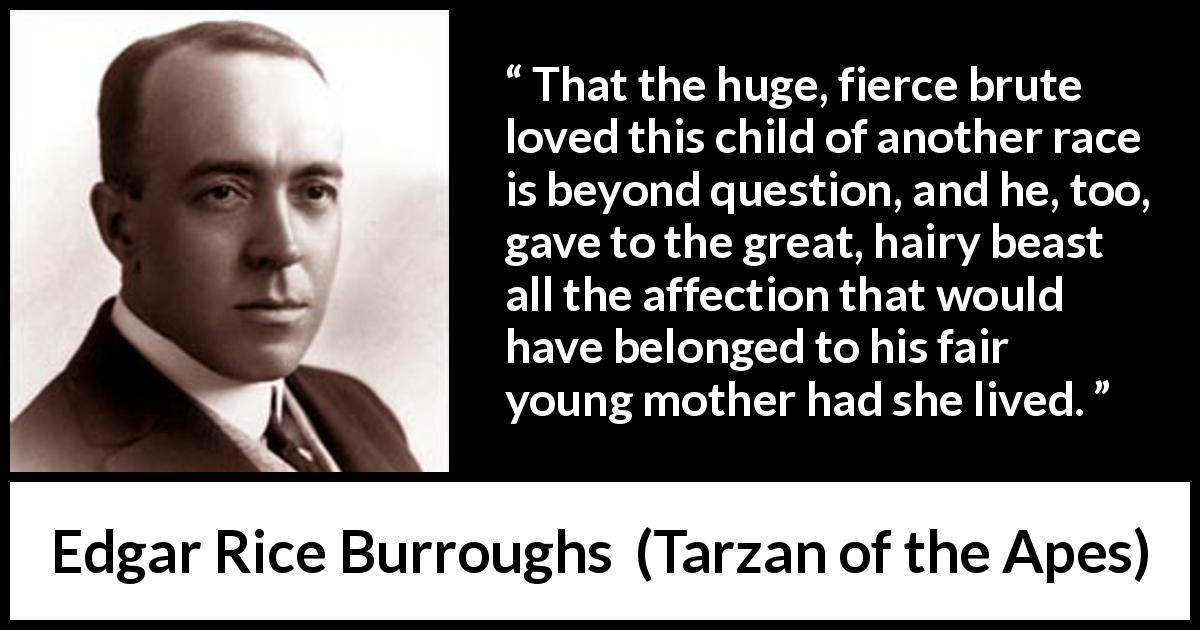 "Edgar Rice Burroughs about child (""Tarzan of the Apes"", 1912) - That the huge, fierce brute loved this child of another race is beyond question, and he, too, gave to the great, hairy beast all the affection that would have belonged to his fair young mother had she lived."