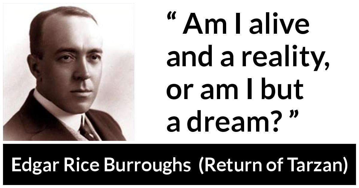 "Edgar Rice Burroughs about dream (""Return of Tarzan"", 1913) - Am I alive and a reality, or am I but a dream?"