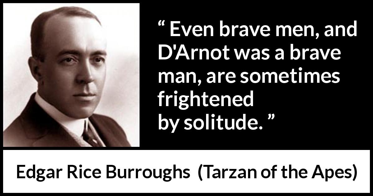 Edgar Rice Burroughs - Tarzan of the Apes - Even brave men, and D'Arnot was a brave man, are sometimes frightened by solitude.