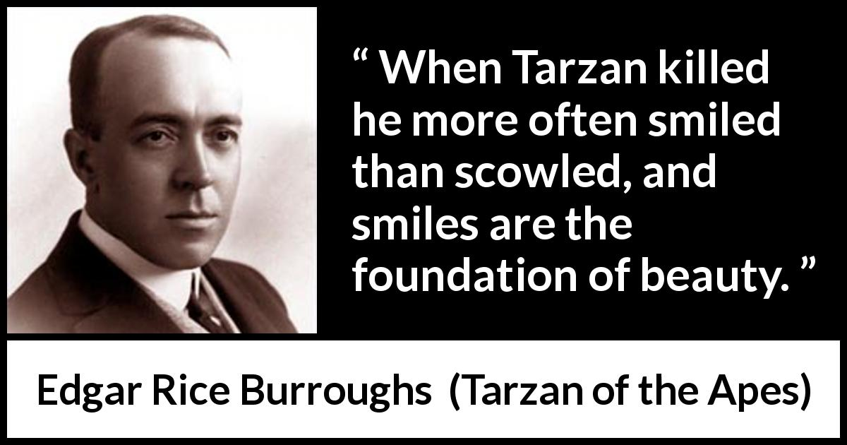 "Edgar Rice Burroughs about killing (""Tarzan of the Apes"", 1912) - When Tarzan killed he more often smiled than scowled, and smiles are the foundation of beauty."