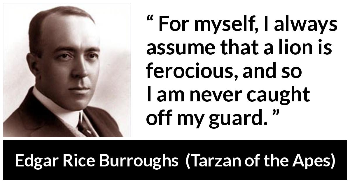 "Edgar Rice Burroughs about lion (""Tarzan of the Apes"", 1912) - For myself, I always assume that a lion is ferocious, and so I am never caught off my guard."