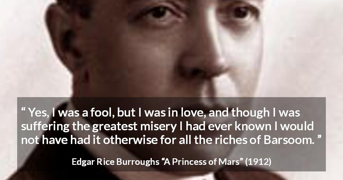 "Edgar Rice Burroughs about love (""A Princess of Mars"", 1912) - Yes, I was a fool, but I was in love, and though I was suffering the greatest misery I had ever known I would not have had it otherwise for all the riches of Barsoom."
