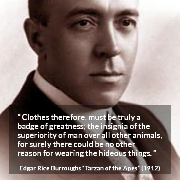 Edgar Rice Burroughs quote about man from Tarzan of the Apes (1912) - Clothes therefore, must be truly a badge of greatness; the insignia of the superiority of man over all other animals, for surely there could be no other reason for wearing the hideous things.