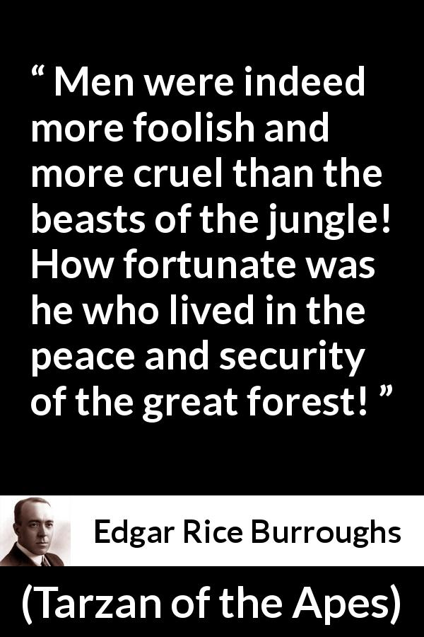 Edgar Rice Burroughs quote about men from Tarzan of the Apes (1912) - Men were indeed more foolish and more cruel than the beasts of the jungle! How fortunate was he who lived in the peace and security of the great forest!