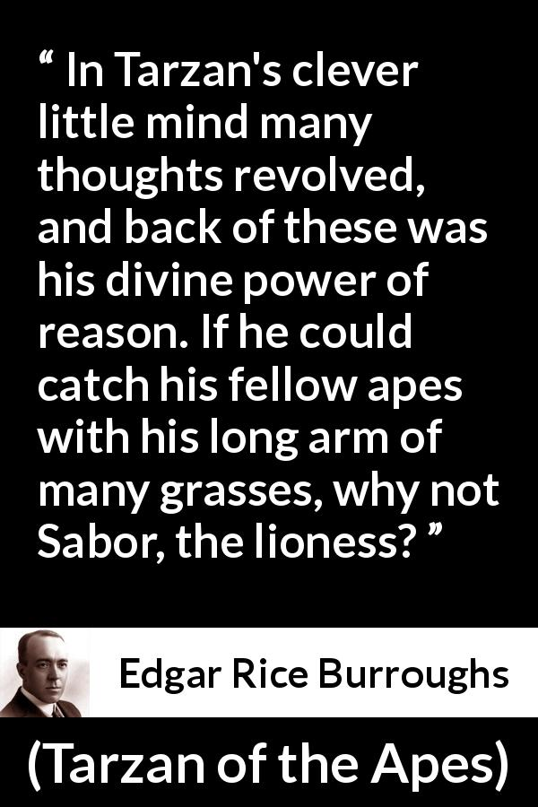 "Edgar Rice Burroughs about mind (""Tarzan of the Apes"", 1912) - In Tarzan's clever little mind many thoughts revolved, and back of these was his divine power of reason. If he could catch his fellow apes with his long arm of many grasses, why not Sabor, the lioness?"
