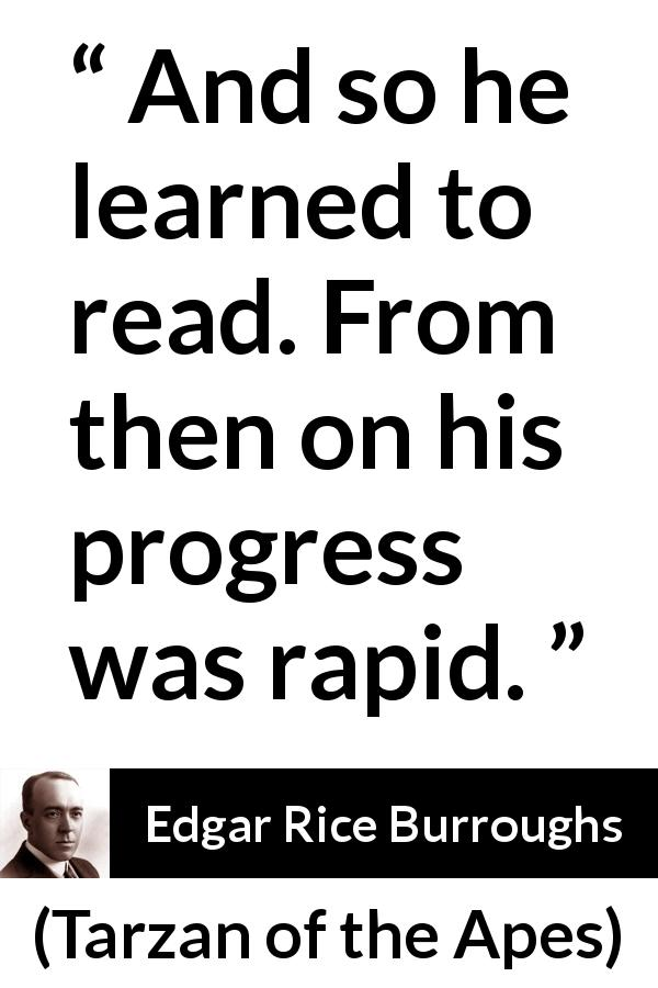 Edgar Rice Burroughs quote about reading from Tarzan of the Apes (1912) - And so he learned to read. From then on his progress was rapid.