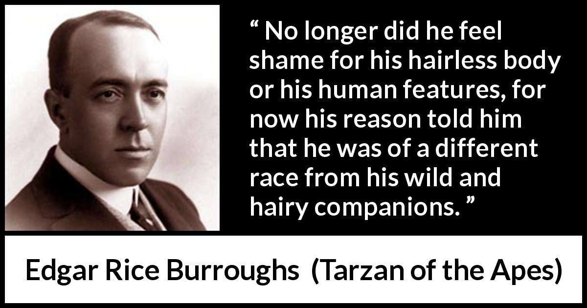"Edgar Rice Burroughs about reason (""Tarzan of the Apes"", 1912) - No longer did he feel shame for his hairless body or his human features, for now his reason told him that he was of a different race from his wild and hairy companions."